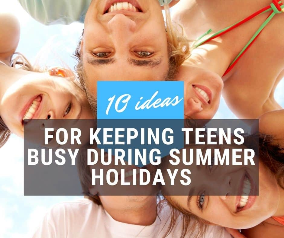 10 Ideas For Keeping Teens Busy During Summer Holidays